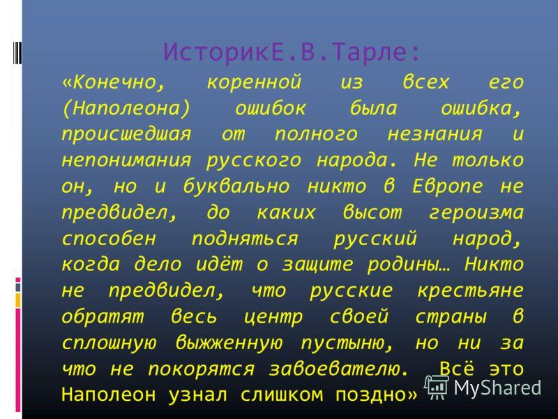 ИсторикЕ.В.Тарле: «Конечно, коренной из всех его (Наполеона) ошибок была ошибка, происшедшая от полного незнания и непонимания русского народа. Не только он, но и буквально никто в Европе не предвидел, до каких высот героизма способен подняться русск