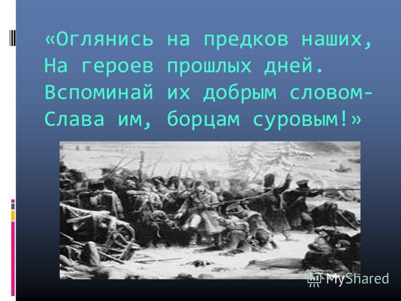«Оглянись на предков наших, На героев прошлых дней. Вспоминай их добрым словом- Слава им, борцам суровым!»