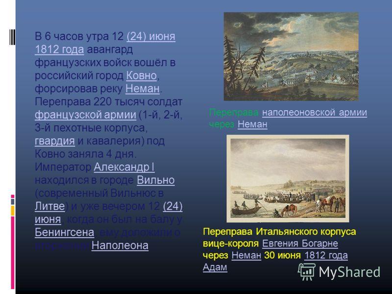 В 6 часов утра 12 (24) июня 1812 года авангард французских войск вошёл в российский город Ковно, форсировав реку Неман. Переправа 220 тысяч солдат французской армии (1-й, 2-й, 3-й пехотные корпуса, гвардия и кавалерия) под Ковно заняла 4 дня.(24) июн