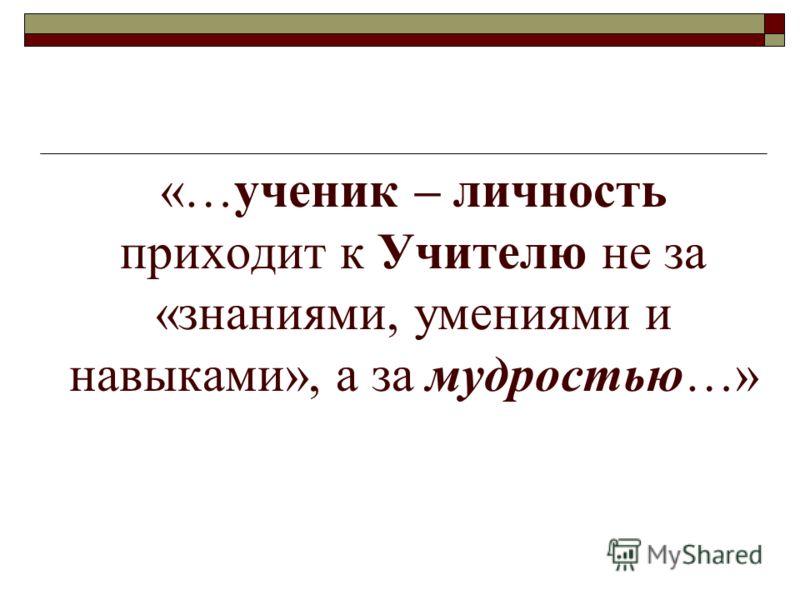 «…ученик – личность приходит к Учителю не за «знаниями, умениями и навыками», а за мудростью…»