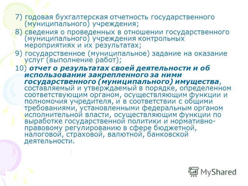 7) годовая бухгалтерская отчетность государственного (муниципального) учреждения; 8) сведения о проведенных в отношении государственного (муниципального) учреждения контрольных мероприятиях и их результатах; 9) государственное (муниципальное) задание