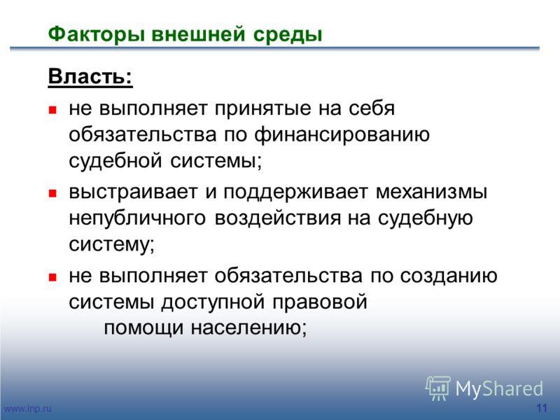 www.inp.ru 11 Факторы внешней среды Власть: не выполняет принятые на себя обязательства по финансированию судебной системы; выстраивает и поддерживает механизмы непубличного воздействия на судебную систему; не выполняет обязательства по созданию сист