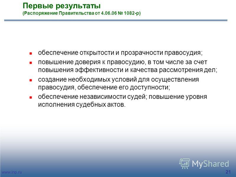 www.inp.ru 21 Первые результаты (Распоряжение Правительства от 4.06.06 1082-р) обеспечение открытости и прозрачности правосудия; повышение доверия к правосудию, в том числе за счет повышения эффективности и качества рассмотрения дел; создание необход