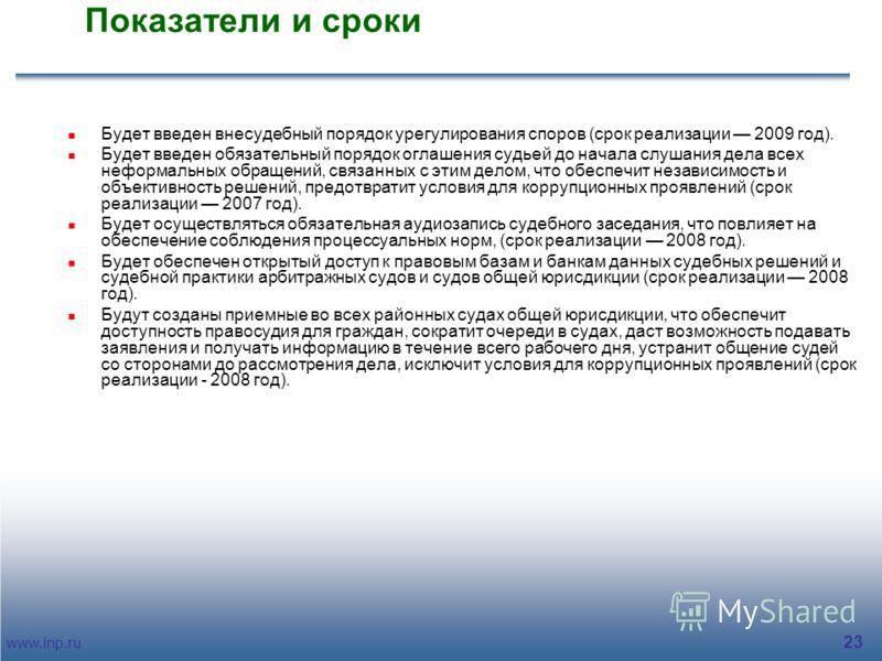 www.inp.ru 23 Показатели и сроки Будет введен внесудебный порядок урегулирования споров (срок реализации 2009 год). Будет введен обязательный порядок оглашения судьей до начала слушания дела всех неформальных обращений, связанных с этим делом, что об