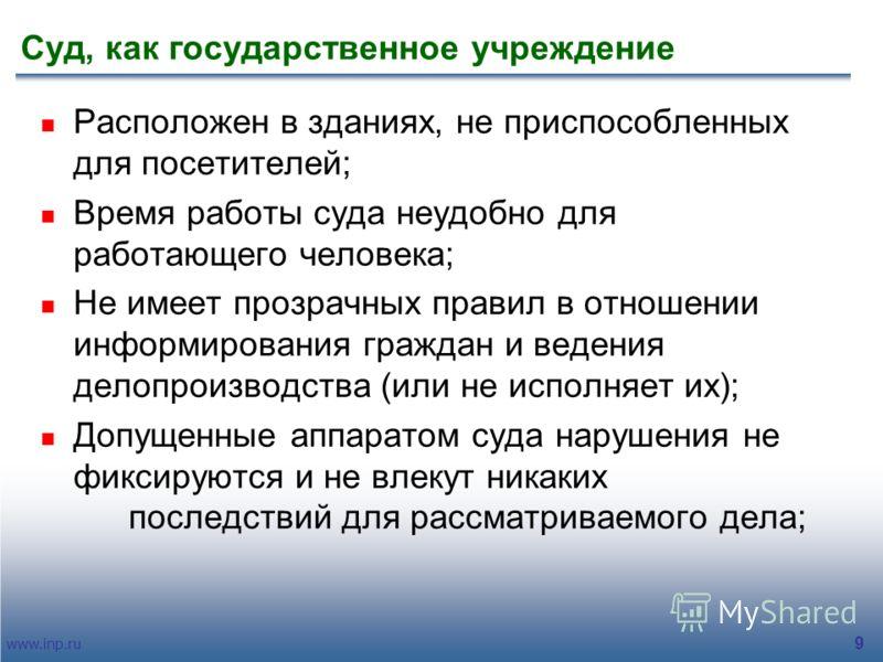 www.inp.ru 9 Суд, как государственное учреждение Расположен в зданиях, не приспособленных для посетителей; Время работы суда неудобно для работающего человека; Не имеет прозрачных правил в отношении информирования граждан и ведения делопроизводства (