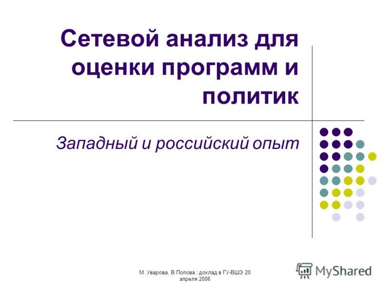 М. Уварова, В.Попова ; доклад в ГУ-ВШЭ 20 апреля 2006 1 Сетевой анализ для оценки программ и политик Западный и российский опыт
