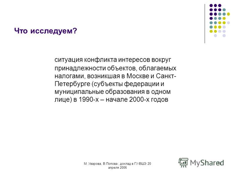 М. Уварова, В.Попова ; доклад в ГУ-ВШЭ 20 апреля 2006 14 Что исследуем? ситуация конфликта интересов вокруг принадлежности объектов, облагаемых налогами, возникшая в Москве и Санкт- Петербурге (субъекты федерации и муниципальные образования в одном л