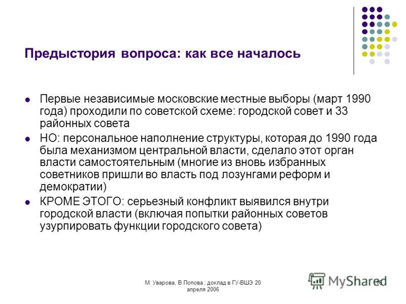 М. Уварова, В.Попова ; доклад в ГУ-ВШЭ 20 апреля 2006 16 Предыстория вопроса: как все началось Первые независимые московские местные выборы (март 1990 года) проходили по советской схеме: городской совет и 33 районных совета НО: персональное наполнени