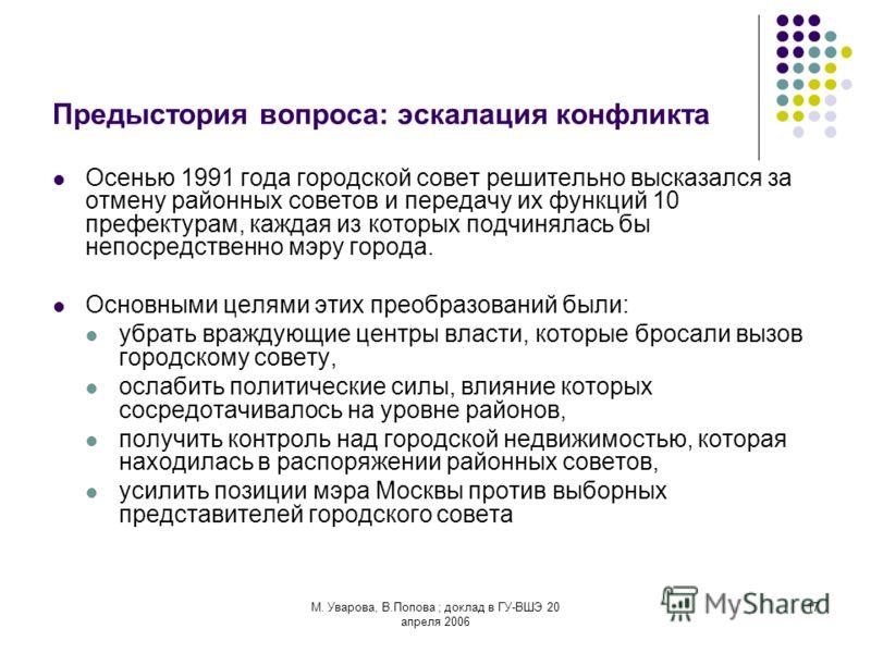 М. Уварова, В.Попова ; доклад в ГУ-ВШЭ 20 апреля 2006 17 Предыстория вопроса: эскалация конфликта Осенью 1991 года городской совет решительно высказался за отмену районных советов и передачу их функций 10 префектурам, каждая из которых подчинялась бы