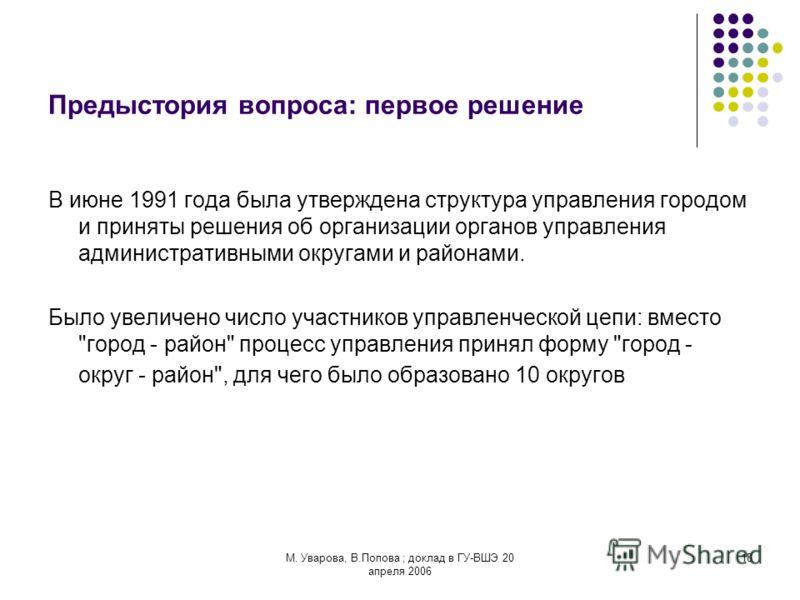 М. Уварова, В.Попова ; доклад в ГУ-ВШЭ 20 апреля 2006 18 Предыстория вопроса: первое решение В июне 1991 года была утверждена структура управления городом и приняты решения об организации органов управления административными округами и районами. Было