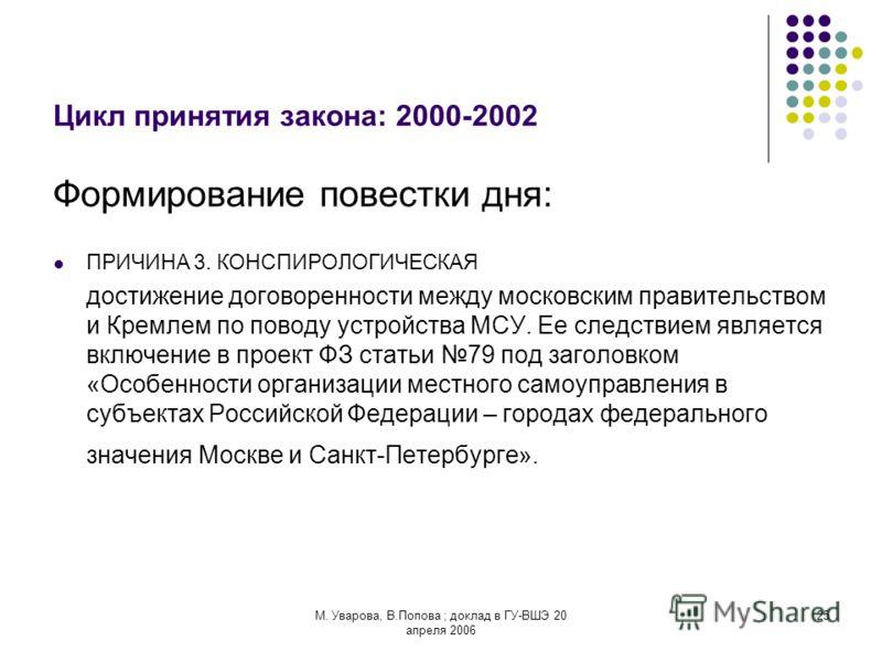 М. Уварова, В.Попова ; доклад в ГУ-ВШЭ 20 апреля 2006 25 Цикл принятия закона: 2000-2002 Формирование повестки дня: ПРИЧИНА 3. КОНСПИРОЛОГИЧЕСКАЯ достижение договоренности между московским правительством и Кремлем по поводу устройства МСУ. Ее следств