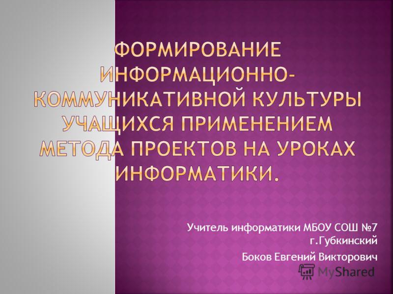 Учитель информатики МБОУ СОШ 7 г.Губкинский Боков Евгений Викторович