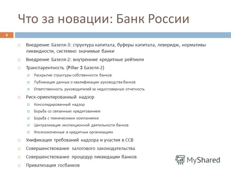 Что за новации : Банк России Внедрение Базеля -3: структура капитала, буферы капитала, леверидж, нормативы ликвидности, системно значимые банки Внедрение Базеля -2: внутренние кредитные рейтинги Транспарентность (Pillar 3 Базеля -2) Раскрытие структу