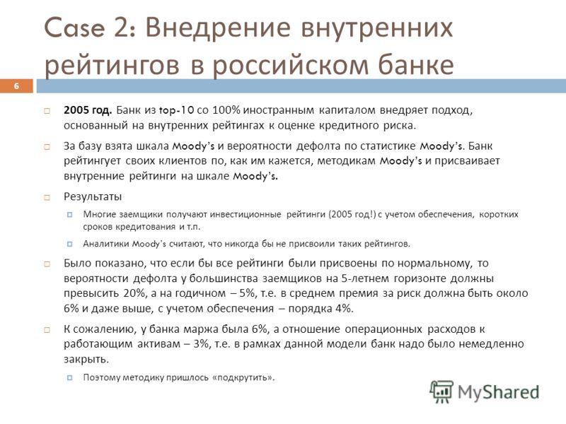 Case 2: Внедрение внутренних рейтингов в российском банке 2005 год. Банк из top-10 со 100% иностранным капиталом внедряет подход, основанный на внутренних рейтингах к оценке кредитного риска. За базу взята шкала Moodys и вероятности дефолта по статис