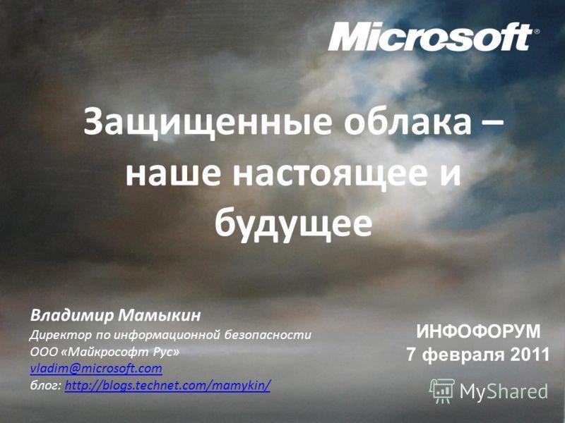 Защищенные облака – наше настоящее и будущее ИНФОФОРУМ 7 февраля 2011 Владимир Мамыкин Директор по информационной безопасности ООО «Майкрософт Рус» vladim@microsoft.com блог: http://blogs.technet.com/mamykin/http://blogs.technet.com/mamykin/