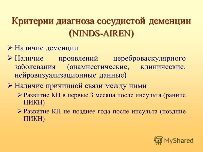 Критерии диагноза сосудистой деменции ( NINDS-AIREN ) Наличие деменции Наличие проявлений цереброваскулярного заболевания (анамнестические, клинические, нейровизуализационные данные) Наличие причинной связи между ними Развитие КН в первые 3 месяца по