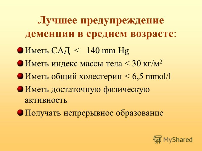 Лучшее предупреждение деменции в среднем возрасте: Иметь САД < 140 mm Hg Иметь индекс массы тела < 30 кг/м 2 Иметь общий холестерин < 6,5 mmol/l Иметь достаточную физическую активность Получать непрерывное образование