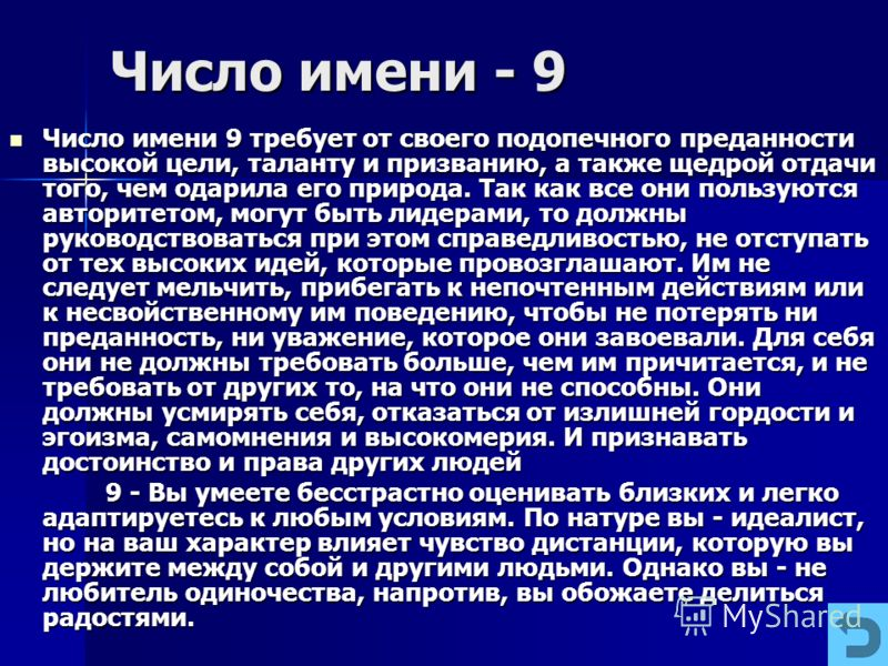 Число имени - 9 Число имени 9 требует от своего подопечного преданности высокой цели, таланту и призванию, а также щедрой отдачи того, чем одарила его природа. Так как все они пользуются авторитетом, могут быть лидерами, то должны руководствоваться п