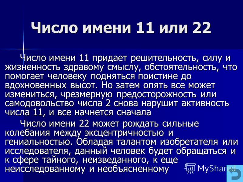 Число имени 11 или 22 Число имени 11 придает решительность, силу и жизненность здравому смыслу, обстоятельность, что помогает человеку подняться поистине до вдохновенных высот. Но затем опять все может измениться, чрезмерную предосторожность или само