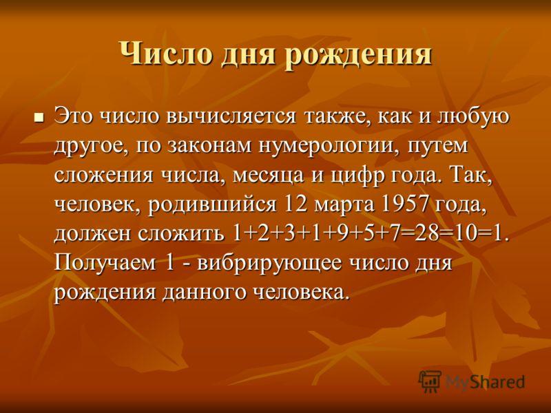Число дня рождения Это число вычисляется также, как и любую другое, по законам нумерологии, путем сложения числа, месяца и цифр года. Так, человек, родившийся 12 марта 1957 года, должен сложить 1+2+3+1+9+5+7=28=10=1. Получаем 1 - вибрирующее число дн