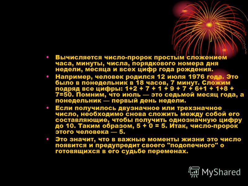 Вычисляется число-пророк простым сложением часа, минуты, числа, порядкового номера дня недели, месяца и всех цифр года рождения. Например, человек родился 12 июля 1976 года. Это было в понедельник в 18 часов, 7 минут. Сложим подряд все цифры: 1+2 + 7