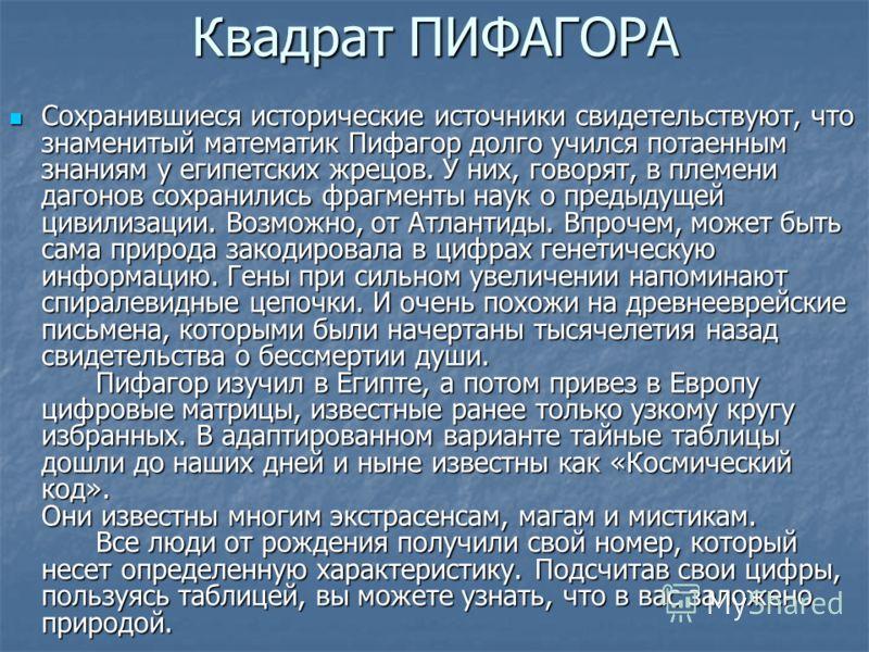 Квадрат ПИФАГОРА Сохранившиеся исторические источники свидетельствуют, что знаменитый математик Пифагор долго учился потаенным знаниям у египетских жрецов. У них, говорят, в племени дагонов сохранились фрагменты наук о предыдущей цивилизации. Возможн