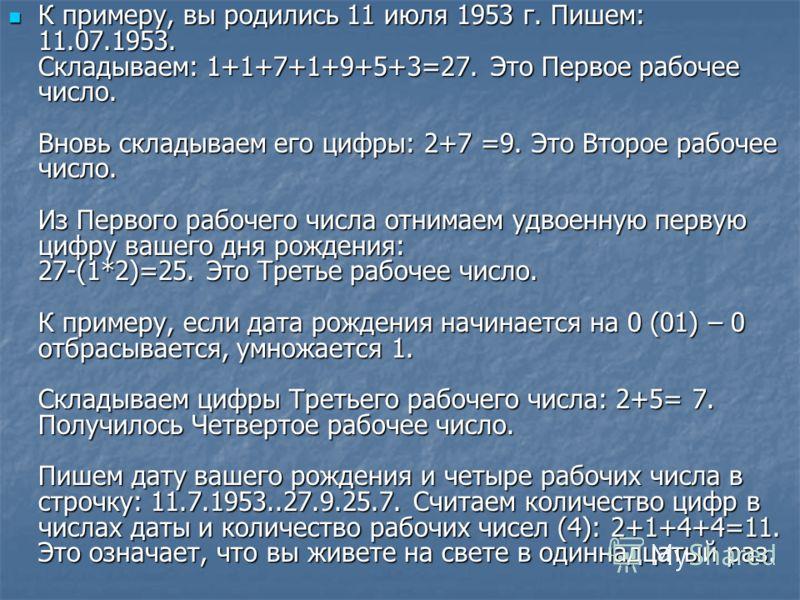 К примеру, вы родились 11 июля 1953 г. Пишем: 11.07.1953. Складываем: 1+1+7+1+9+5+3=27. Это Первое рабочее число. Вновь складываем его цифры: 2+7 =9. Это Второе рабочее число. Из Первого рабочего числа отнимаем удвоенную первую цифру вашего дня рожде