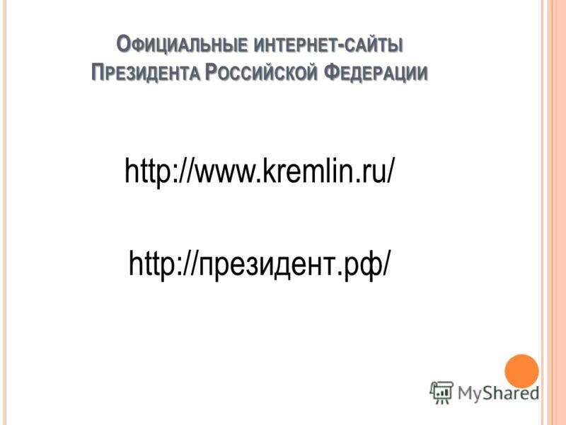 О ФИЦИАЛЬНЫЕ ИНТЕРНЕТ - САЙТЫ П РЕЗИДЕНТА Р ОССИЙСКОЙ Ф ЕДЕРАЦИИ http://www.kremlin.ru/ http://президент.рф/