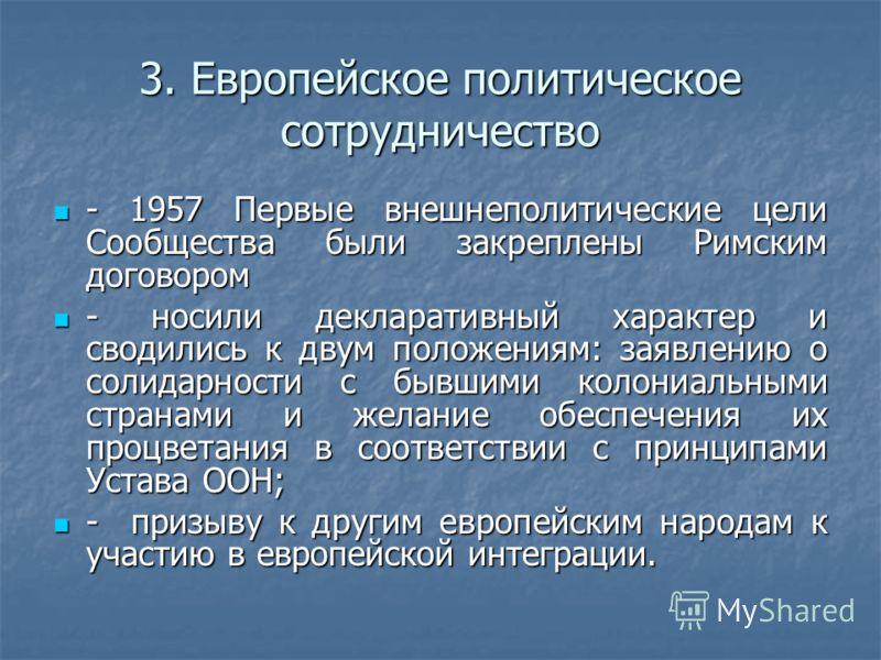 3. Европейское политическое сотрудничество - 1957 Первые внешнеполитические цели Сообщества были закреплены Римским договором - 1957 Первые внешнеполитические цели Сообщества были закреплены Римским договором - носили декларативный характер и сводили