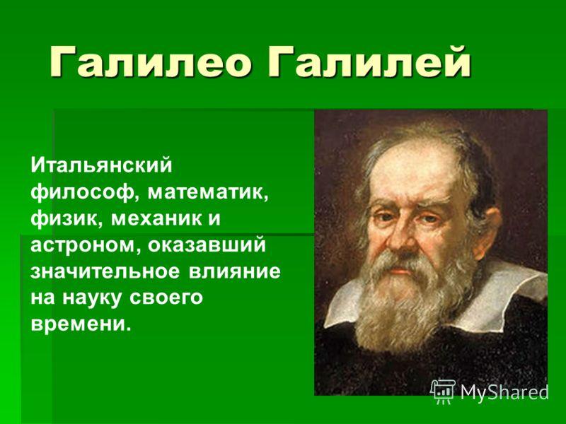 Галилео Галилей Итальянский философ, математик, физик, механик и астроном, оказавший значительное влияние на науку своего времени.