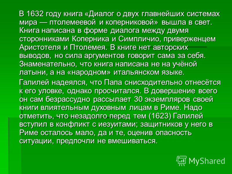 В 1632 году книга «Диалог о двух главнейших системах мира птолемеевой и коперниковой» вышла в свет. Книга написана в форме диалога между двумя сторонниками Коперника и Симпличио, приверженцем Аристотеля и Птолемея. В книге нет авторских выводов, но с