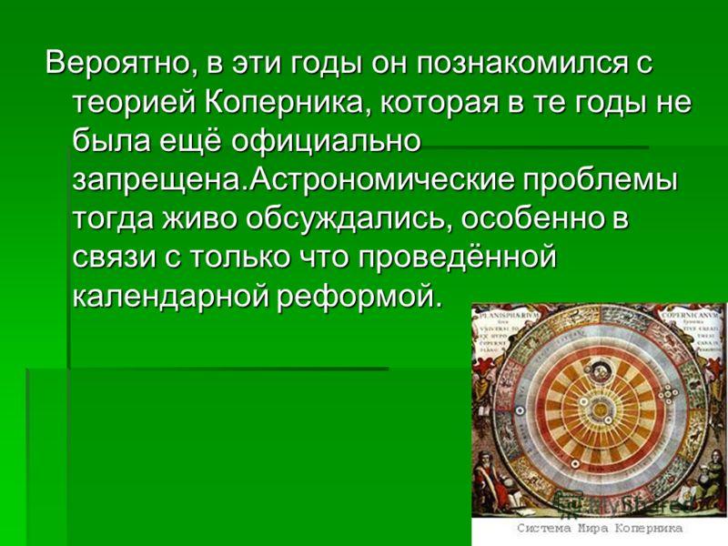 Вероятно, в эти годы он познакомился с теорией Коперника, которая в те годы не была ещё официально запрещена.Астрономические проблемы тогда живо обсуждались, особенно в связи с только что проведённой календарной реформой.