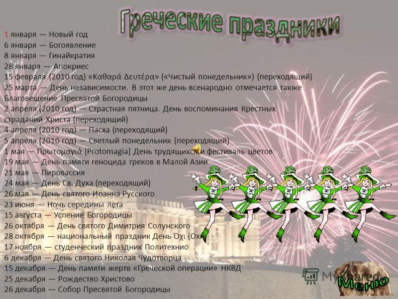 1 января Новый год 6 января Богоявление 8 января Гинайкратия 28 января Апокриес 15 февраля (2010 год) «Καθαρά Δευτέρα» («Чистый понедельник») (переходящий) 25 марта День независимости. В этот же день всенародно отмечается также Благовещение Пресвятой