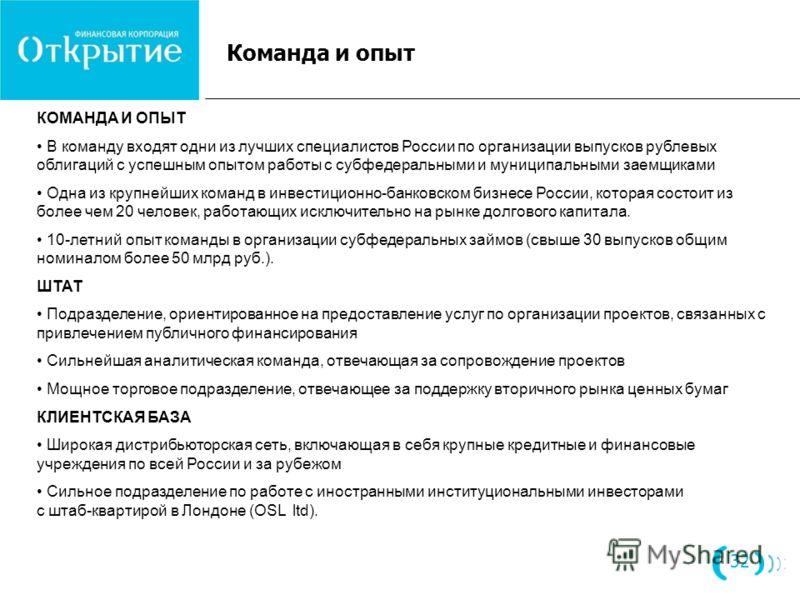 Команда и опыт 32 КОМАНДА И ОПЫТ В команду входят одни из лучших специалистов России по организации выпусков рублевых облигаций с успешным опытом работы с субфедеральными и муниципальными заемщиками Одна из крупнейших команд в инвестиционно-банковско