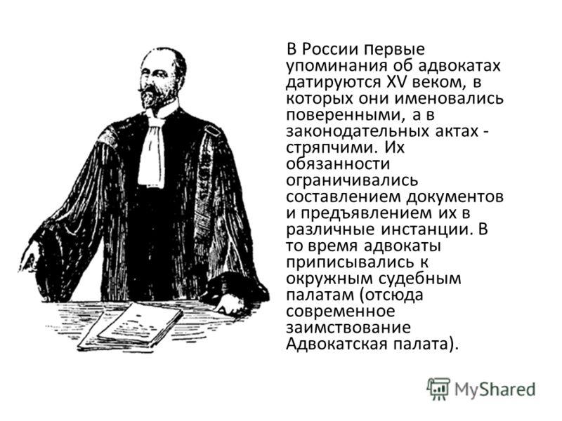 В России п ервые упоминания об адвокатах датируются XV веком, в которых они именовались поверенными, а в законодательных актах - стряпчими. Их обязанности ограничивались составлением документов и предъявлением их в различные инстанции. В то время адв