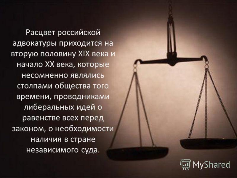 Расцвет российской адвокатуры приходится на вторую половину XIX века и начало XX века, которые несомненно являлись столпами общества того времени, проводниками либеральных идей о равенстве всех перед законом, о необходимости наличия в стране независи