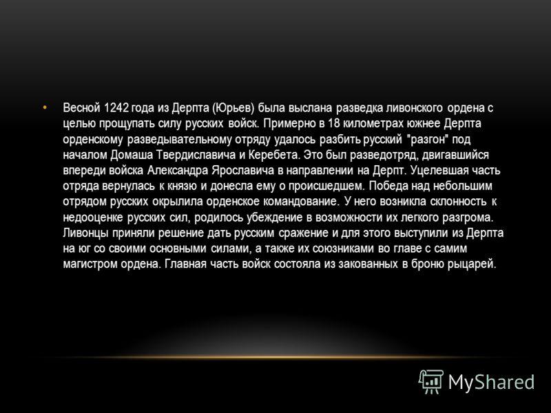 Весной 1242 года из Дерпта (Юрьев) была выслана разведка ливонского ордена с целью прощупать силу русских войск. Примерно в 18 километрах южнее Дерпта орденскому разведывательному отряду удалось разбить русский