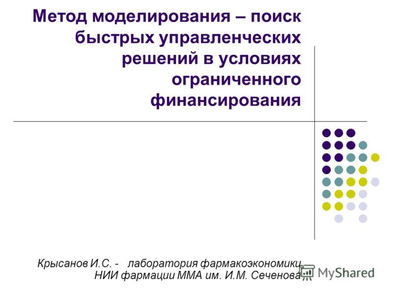 Метод моделирования – поиск быстрых управленческих решений в условиях ограниченного финансирования Крысанов И.С. - лаборатория фармакоэкономики НИИ фармации ММА им. И.М. Сеченова