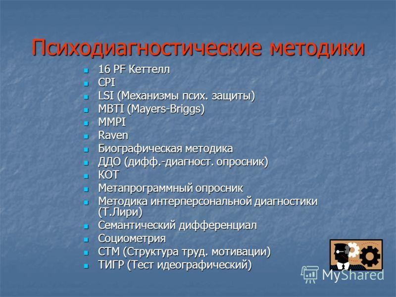 Психодиагностические методики 16 PF Кеттелл 16 PF Кеттелл CPI CPI LSI (Механизмы псих. защиты) LSI (Механизмы псих. защиты) MBTI (Mayers-Briggs) MBTI (Mayers-Briggs) MMPI MMPI Raven Raven Биографическая методика Биографическая методика ДДО (дифф.-диа