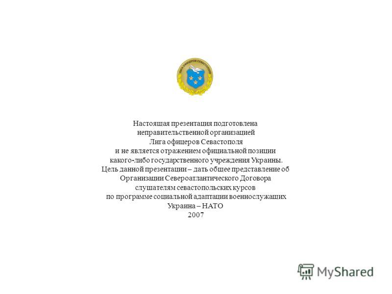Настоящая презентация подготовлена неправительственной организацией Лига офицеров Севастополя и не является отражением официальной позиции какого-либо государственного учреждения Украины. Цель данной презентации – дать общее представление об Организа