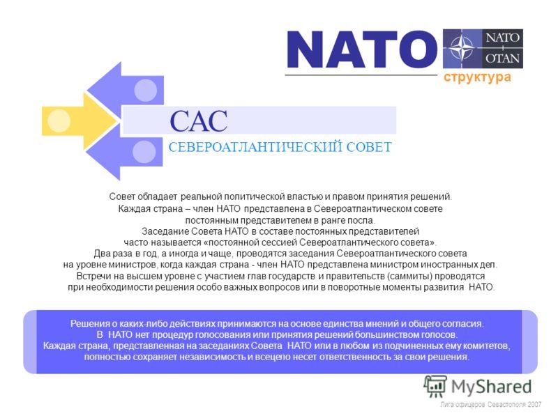Лига офицеров Севастополя 2007 САС Совет обладает реальной политической властью и правом принятия решений. Каждая страна – член НАТО представлена в Североатлантическом совете постоянным представителем в ранге посла. Заседание Совета НАТО в составе по