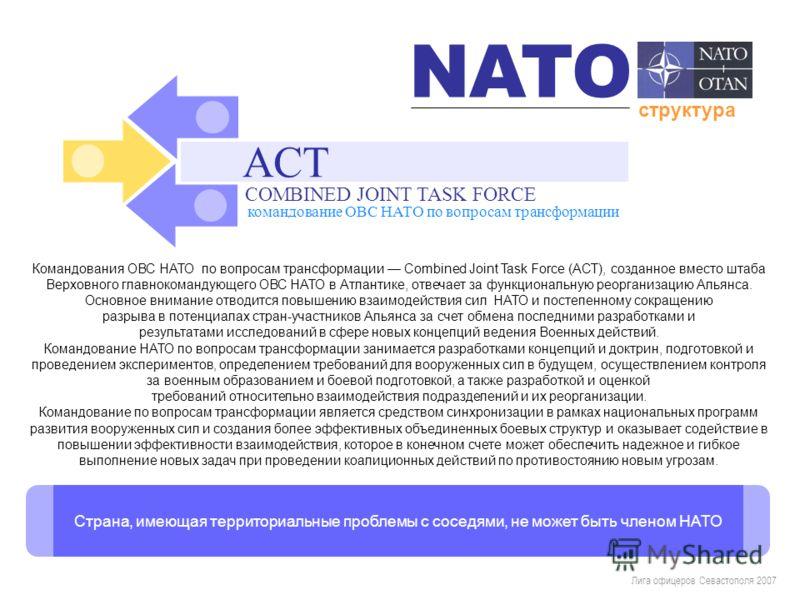 Лига офицеров Севастополя 2007 Командования ОВС НАТО по вопросам трансформации Combined Joint Task Force (АСТ), созданное вместо штаба Верховного главнокомандующего ОВС НАТО в Атлантике, отвечает за функциональную реорганизацию Альянса. Основное вним