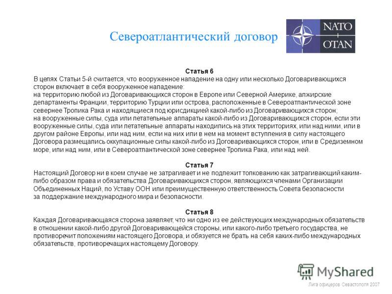 Лига офицеров Севастополя 2007 Североатлантический договор Статья 6 В целях Статьи 5-й считается, что вооруженное нападение на одну или несколько Договаривающихся сторон включает в себя вооруженное нападение: на территорию любой из Договаривающихся с
