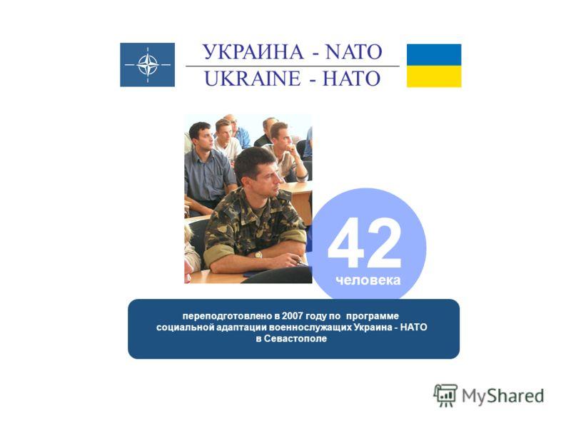 переподготовлено в 2007 году по программе социальной адаптации военнослужащих Украина - НАТО в Севастополе 42 человека УКРАИНА - NATO UKRAINE - НАТО