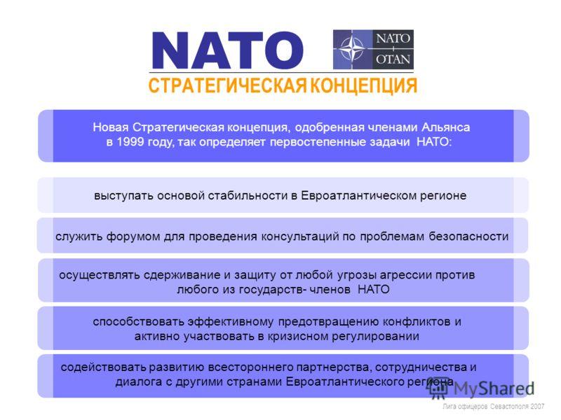 Новая Стратегическая концепция, одобренная членами Альянса в 1999 году, так определяет первостепенные задачи НАТО: Лига офицеров Севастополя 2007 СТРАТЕГИЧЕСКАЯ КОНЦЕПЦИЯ NATO выступать основой стабильности в Евроатлантическом регионе служить форумом