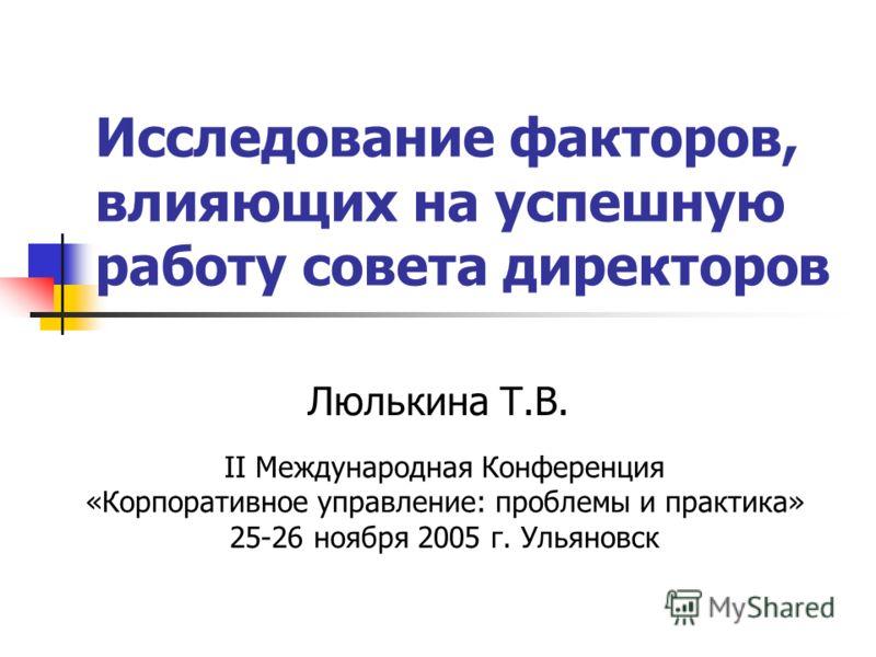 Исследование факторов, влияющих на успешную работу совета директоров Люлькина Т.В. II Международная Конференция «Корпоративное управление: проблемы и практика» 25-26 ноября 2005 г. Ульяновск