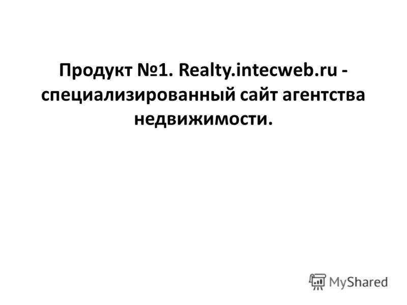 Продукт 1. Realty.intecweb.ru - специализированный сайт агентства недвижимости.