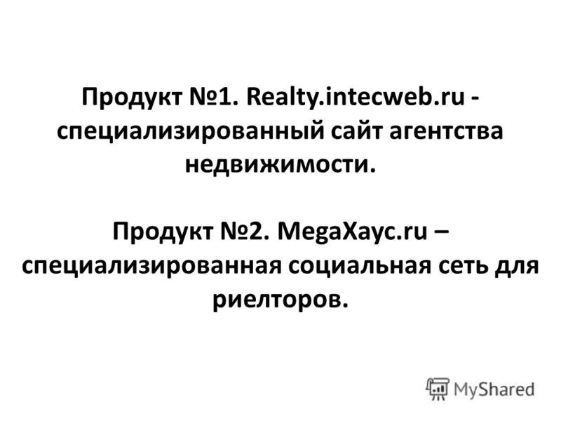 Продукт 1. Realty.intecweb.ru - специализированный сайт агентства недвижимости. Продукт 2. MegaXayc.ru – специализированная социальная сеть для риелторов.
