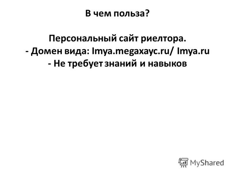 В чем польза? Персональный сайт риелтора. - Домен вида: Imya.megaxayc.ru/ Imya.ru - Не требует знаний и навыков
