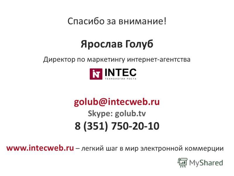Спасибо за внимание! Ярослав Голуб Директор по маркетингу интернет-агентства golub@intecweb.ru Skype: golub.tv 8 (351) 750-20-10 www.intecweb.ru – легкий шаг в мир электронной коммерции